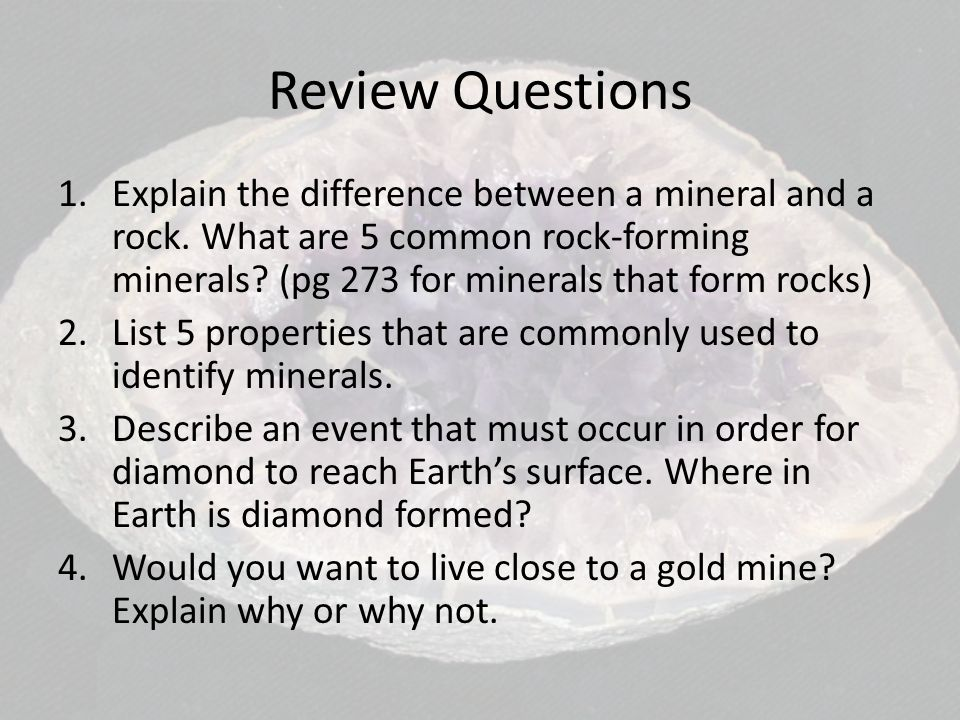 Review Questions Explain the difference between a mineral and a rock. What are 5 common rock-forming minerals (pg 273 for minerals that form rocks)