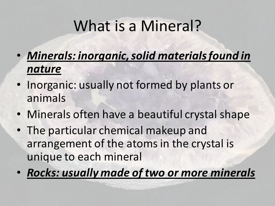 What is a Mineral Minerals: inorganic, solid materials found in nature. Inorganic: usually not formed by plants or animals.
