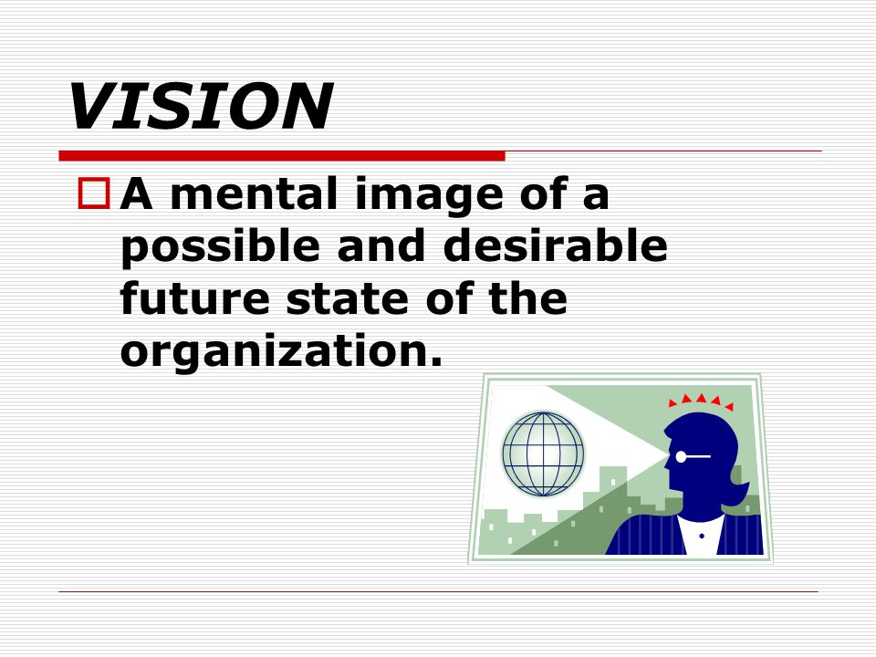 VISION A mental image of a possible and desirable future state of the organization.