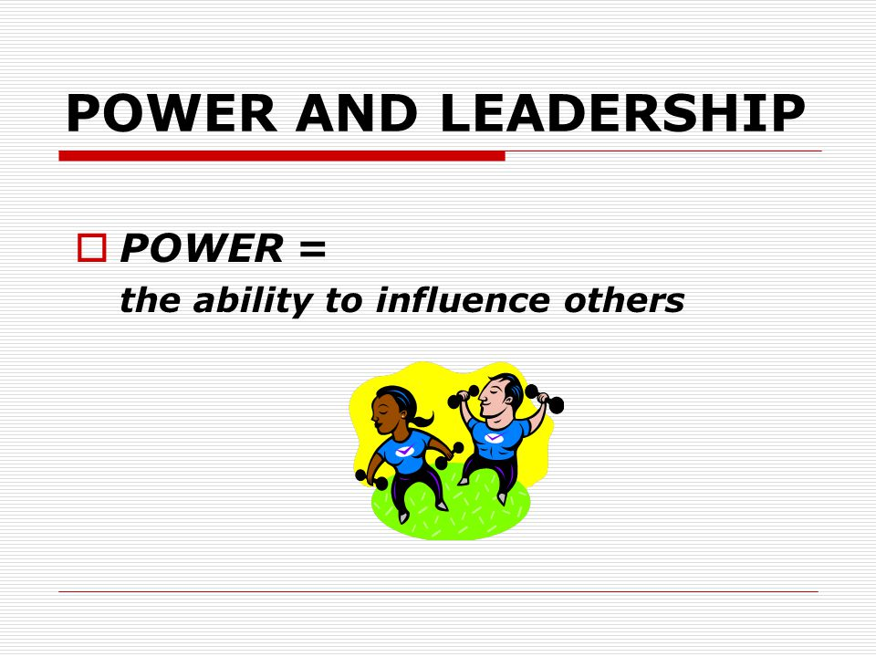 POWER AND LEADERSHIP POWER = the ability to influence others