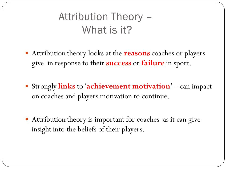 requisite task attribution theory Attribution theory has been used to explain the difference in motivation between high and low achievers according to attribution theory, high achievers will approach rather than avoid tasks related to succeeding, because they believe success is due to high ability and effort which they are confident of.
