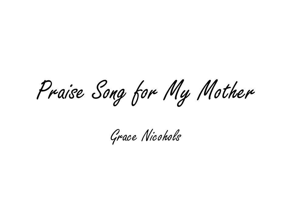 praise song for my mother grace nichols The poem, as the name suggests is a song where the poet is rejoicing her relationship with her mother by making use of simple but powerful imagery.