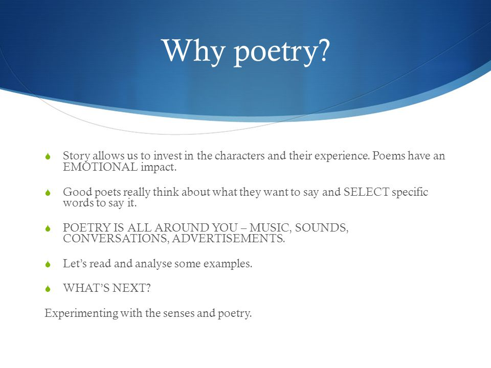 Why poetry Story allows us to invest in the characters and their experience. Poems have an EMOTIONAL impact.