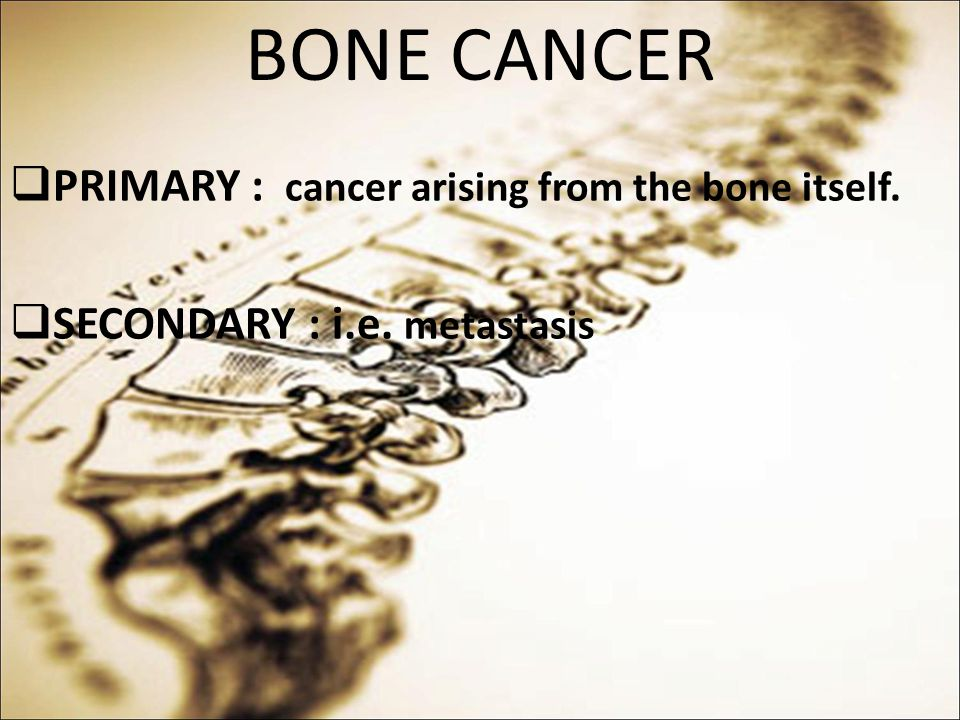 BONE CANCER PRIMARY : cancer arising from the bone itself.