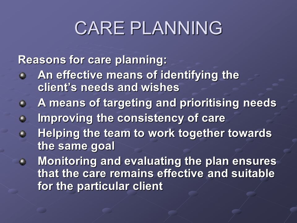 CARE PLANNING Reasons for care planning:
