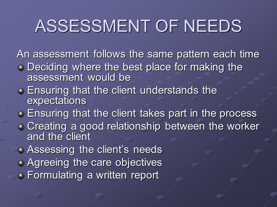 ASSESSMENT OF NEEDS An assessment follows the same pattern each time