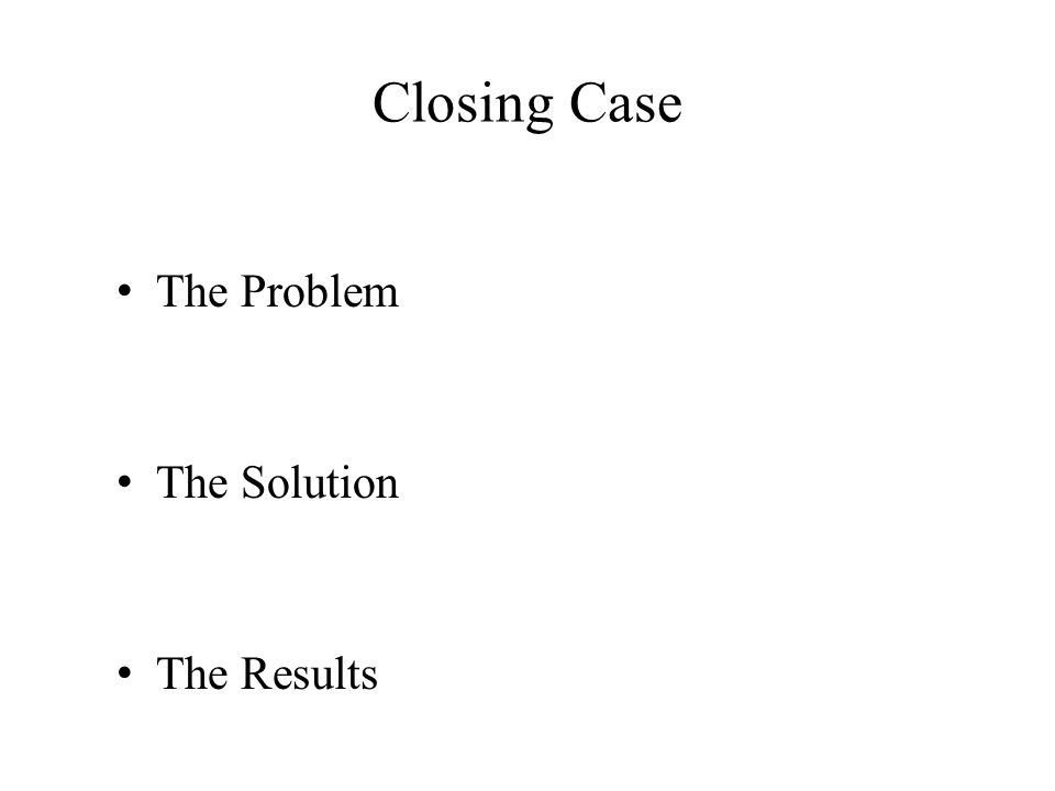 Closing Case The Problem The Solution The Results