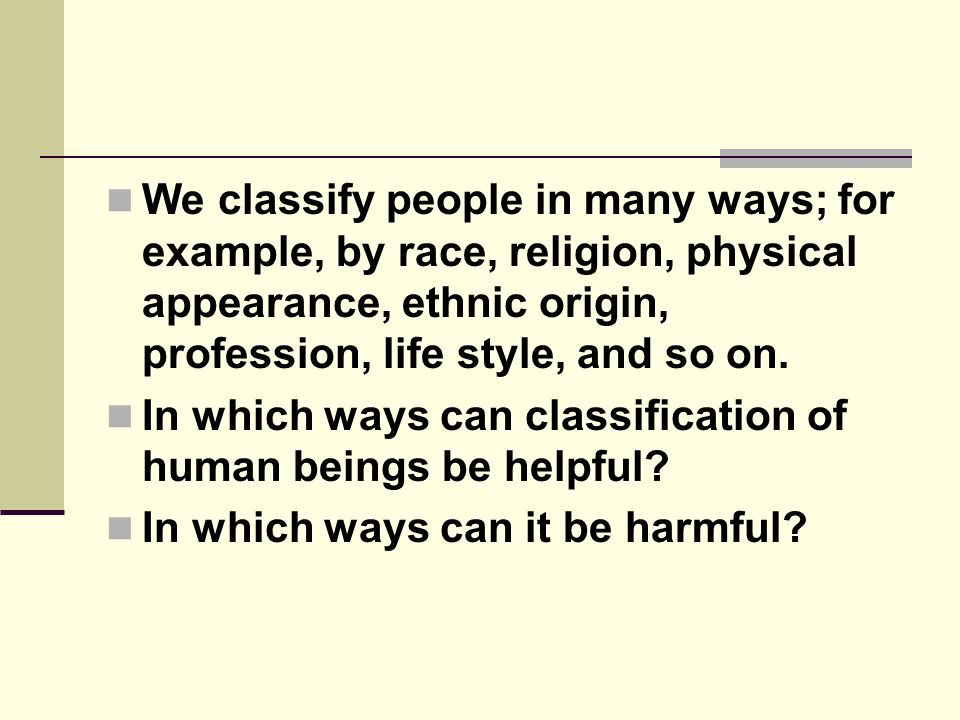We classify people in many ways; for example, by race, religion, physical appearance, ethnic origin, profession, life style, and so on.