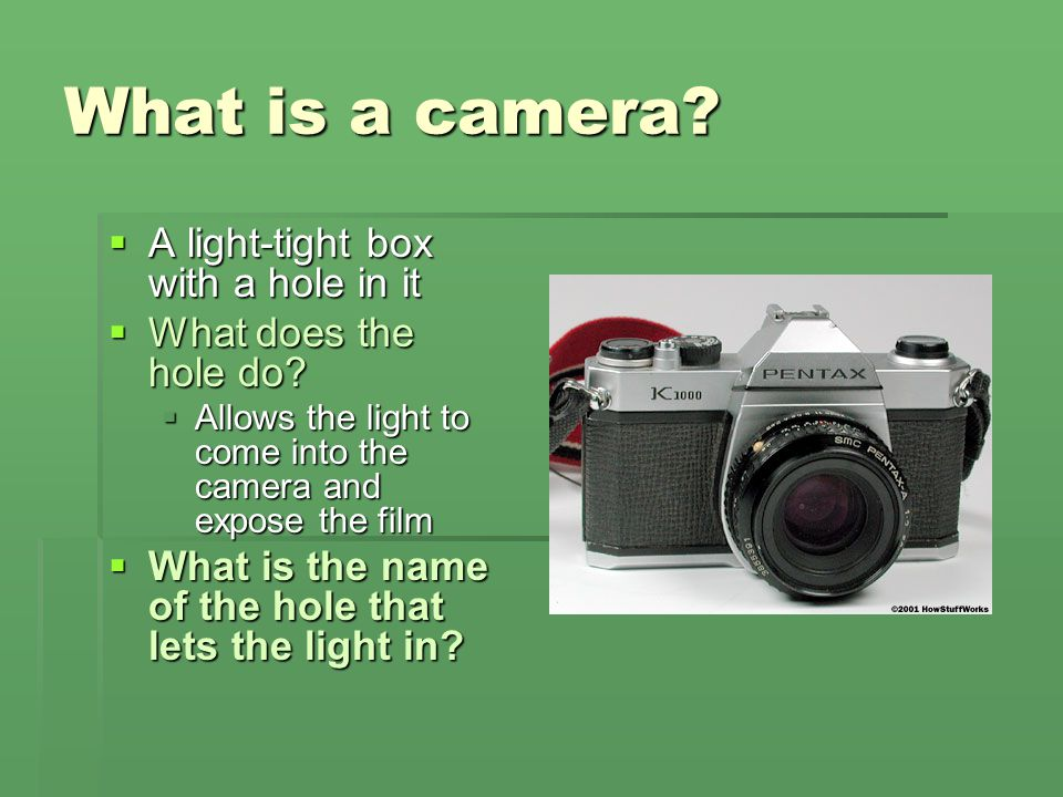 What is a camera A light-tight box with a hole in it