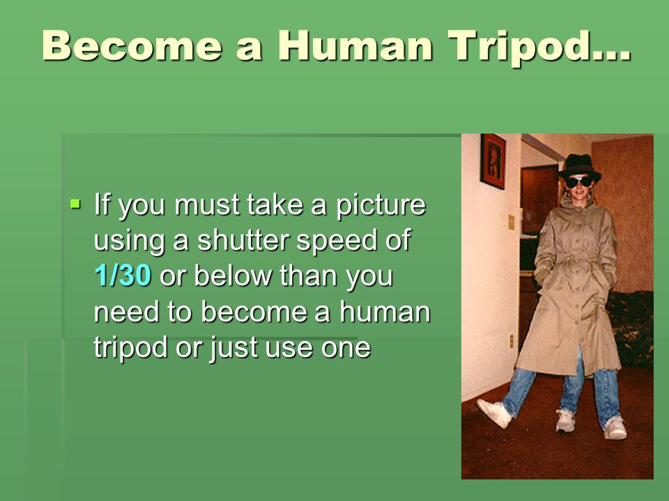 Become a Human Tripod… If you must take a picture using a shutter speed of 1/30 or below than you need to become a human tripod or just use one.