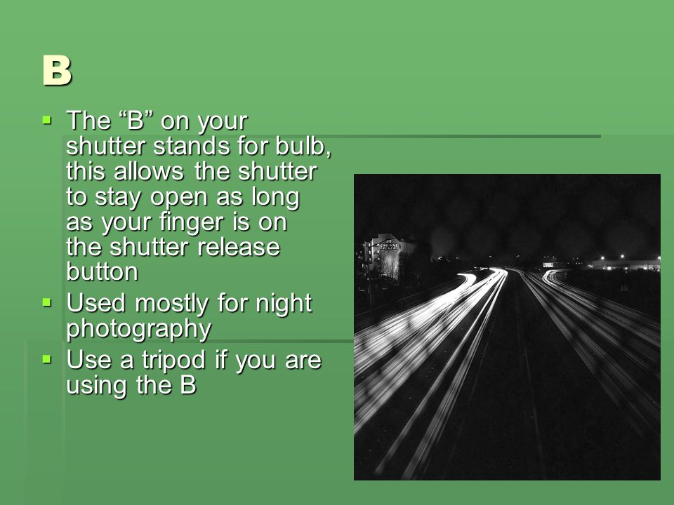 B The B on your shutter stands for bulb, this allows the shutter to stay open as long as your finger is on the shutter release button.