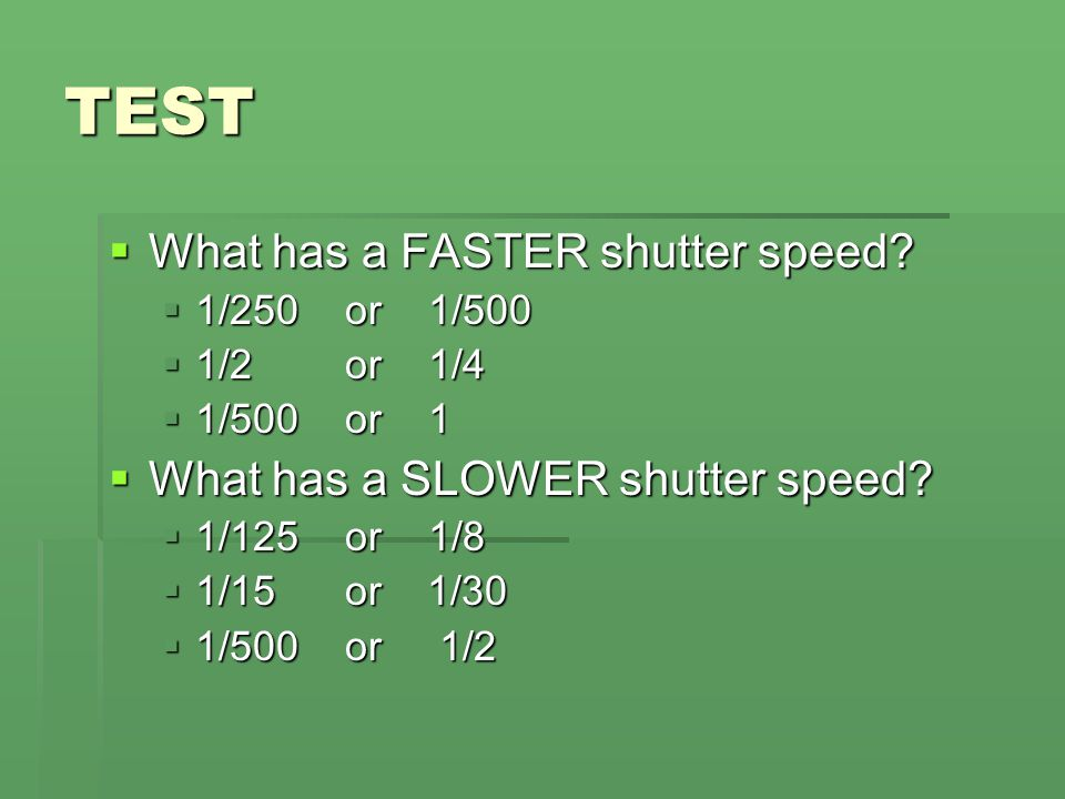 TEST What has a FASTER shutter speed What has a SLOWER shutter speed