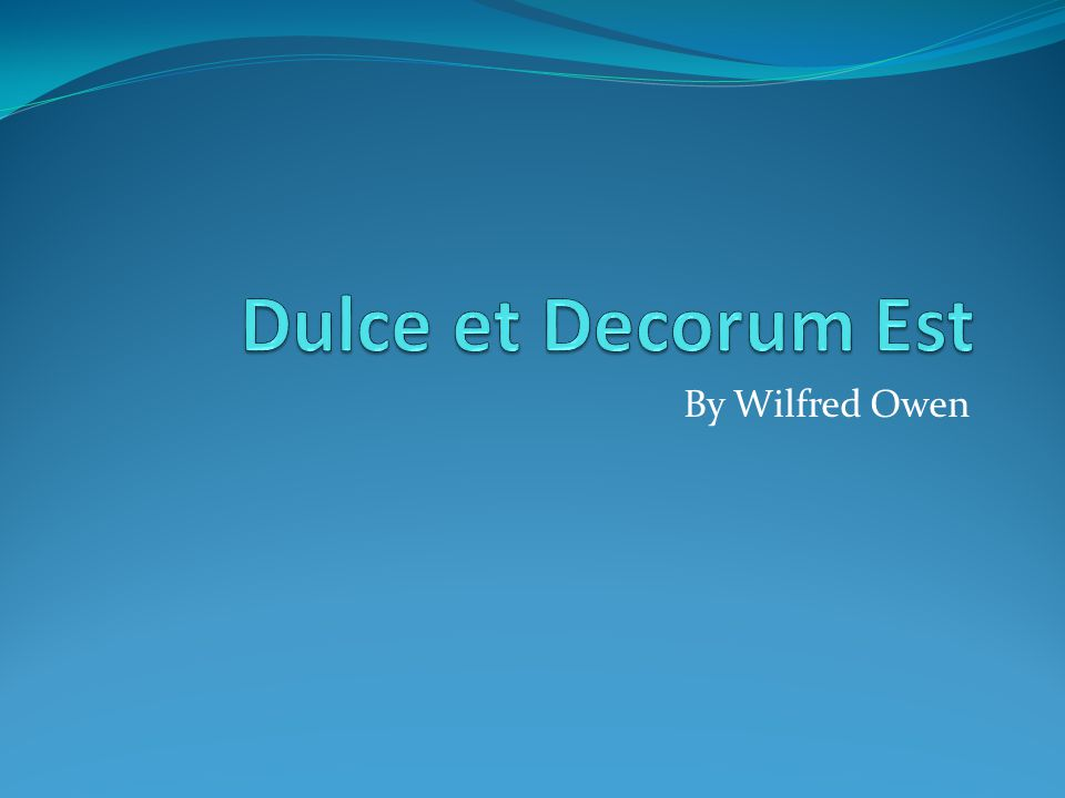 wilfred owen dulce decurem est Wilfred owen's- dulce et decorum est the ppt highlights some of the basic poetic devices used in the poem there is also an animation to the poem and jeremy paxman's response to the poem.