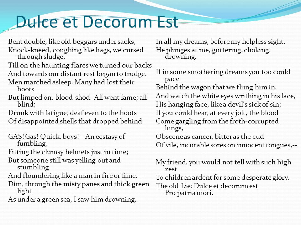 explication of dulce et decorum est Dulce et decorum est dulce et decorum est is a poem written by poet wilfred owen in 1917, during world war i, and published posthumously in 1920 dulce et decorum est uses gruesome imagery.
