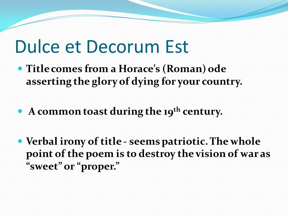 essay on dulce et decorum est Essay on dulce et decorum est by wilfred owen analysis on dulce et decorum est wilfred owen was a war poet who fought and died in the trenches of france he .