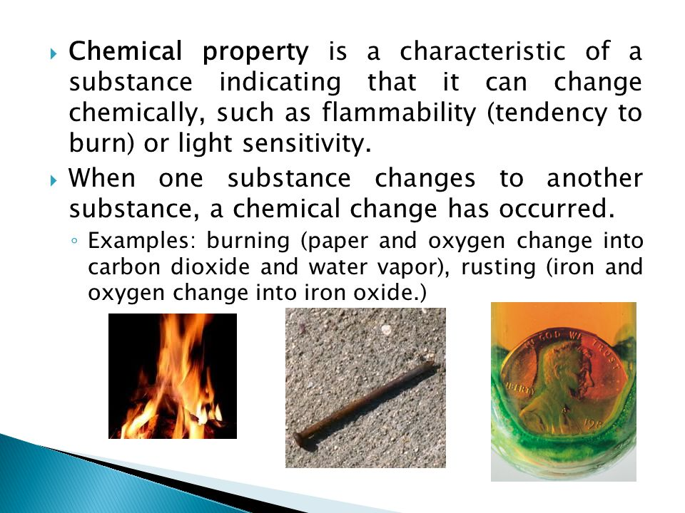 Chemical property is a characteristic of a substance indicating that it can change chemically, such as flammability (tendency to burn) or light sensitivity.