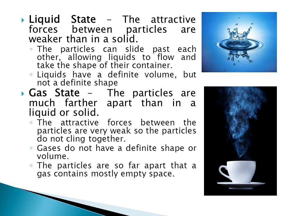 Liquid State – The attractive forces between particles are weaker than in a solid.