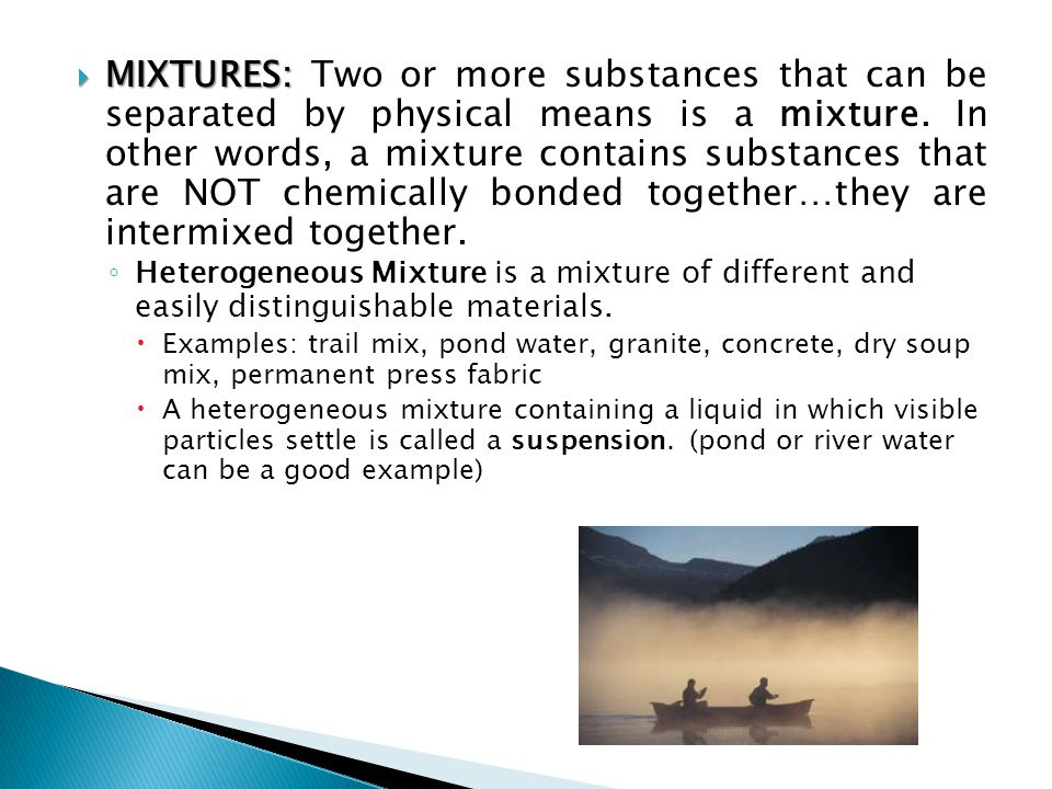 MIXTURES: Two or more substances that can be separated by physical means is a mixture. In other words, a mixture contains substances that are NOT chemically bonded together…they are intermixed together.