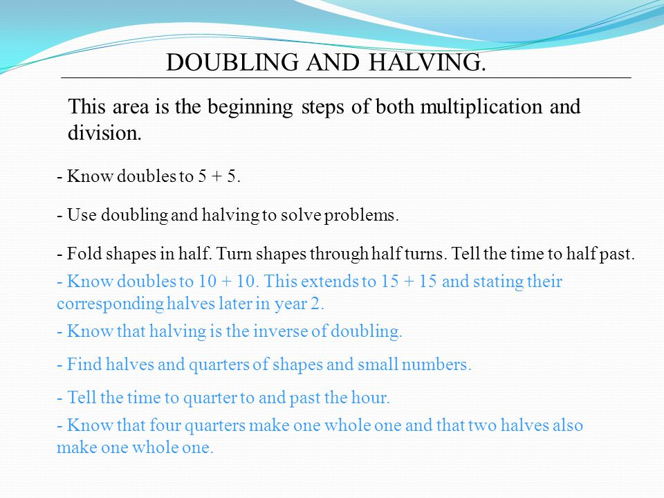 DOUBLING AND HALVING. This area is the beginning steps of both multiplication and division. - Know doubles to