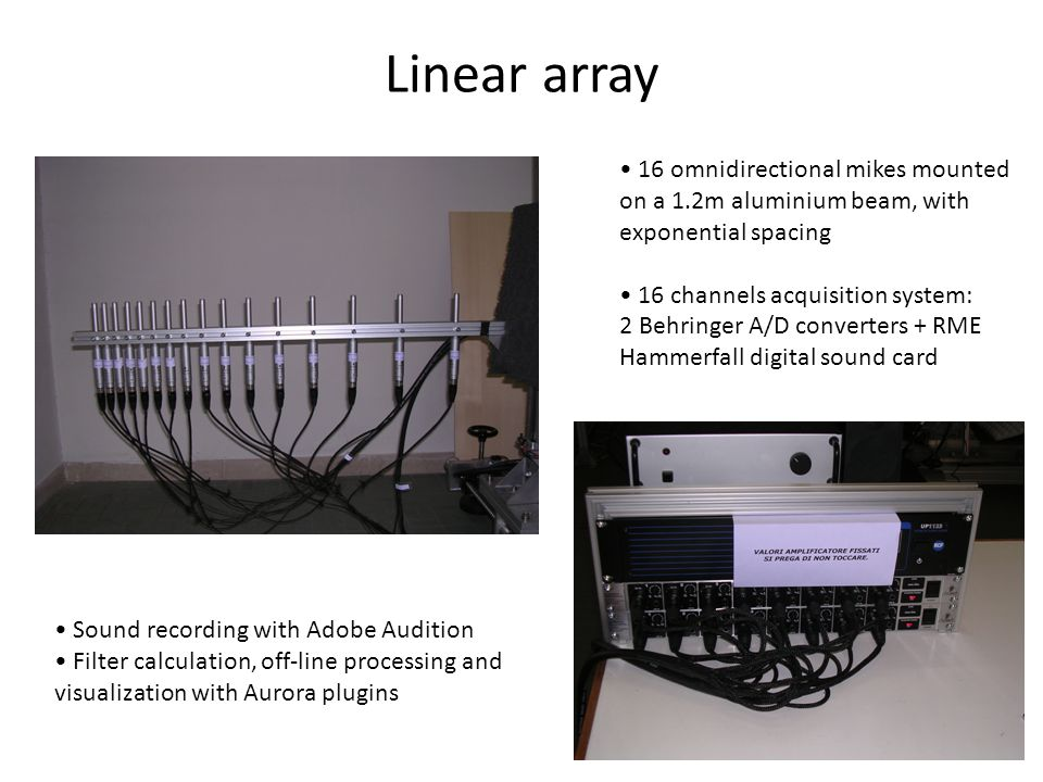 Linear array 16 omnidirectional mikes mounted on a 1.2m aluminium beam, with exponential spacing. 16 channels acquisition system: