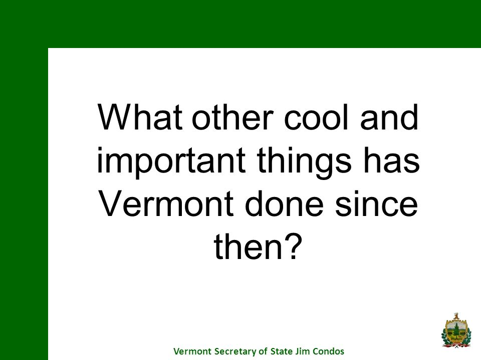 What other cool and important things has Vermont done since then