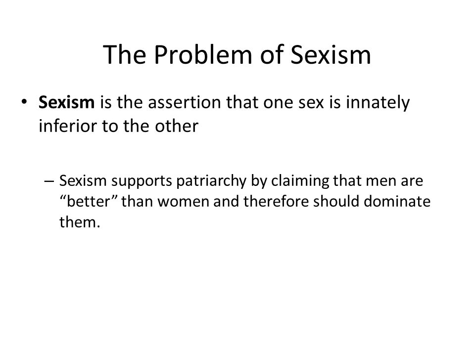 The Problem of Sexism Sexism is the assertion that one sex is innately inferior to the other.
