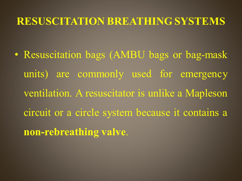 Resuscitation bags (AMBU bags or bag-mask units) are commonly used for emergency ventilation. A resuscitator is unlike a Mapleson circuit or a circle system ...