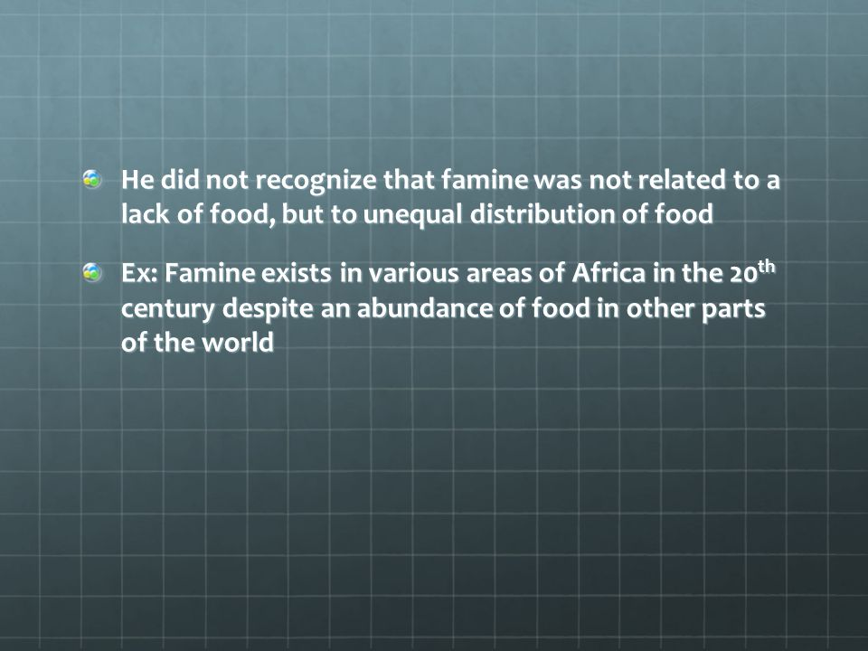 He did not recognize that famine was not related to a lack of food, but to unequal distribution of food