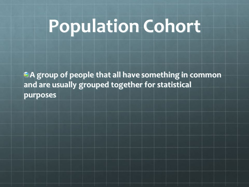 Population Cohort A group of people that all have something in common and are usually grouped together for statistical purposes.