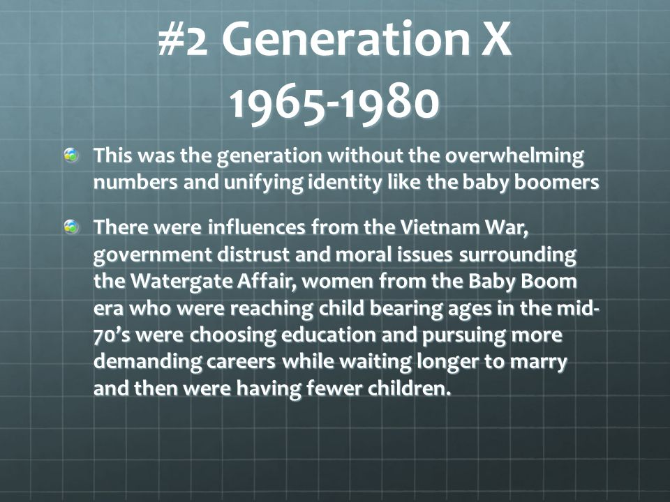 #2 Generation X This was the generation without the overwhelming numbers and unifying identity like the baby boomers.