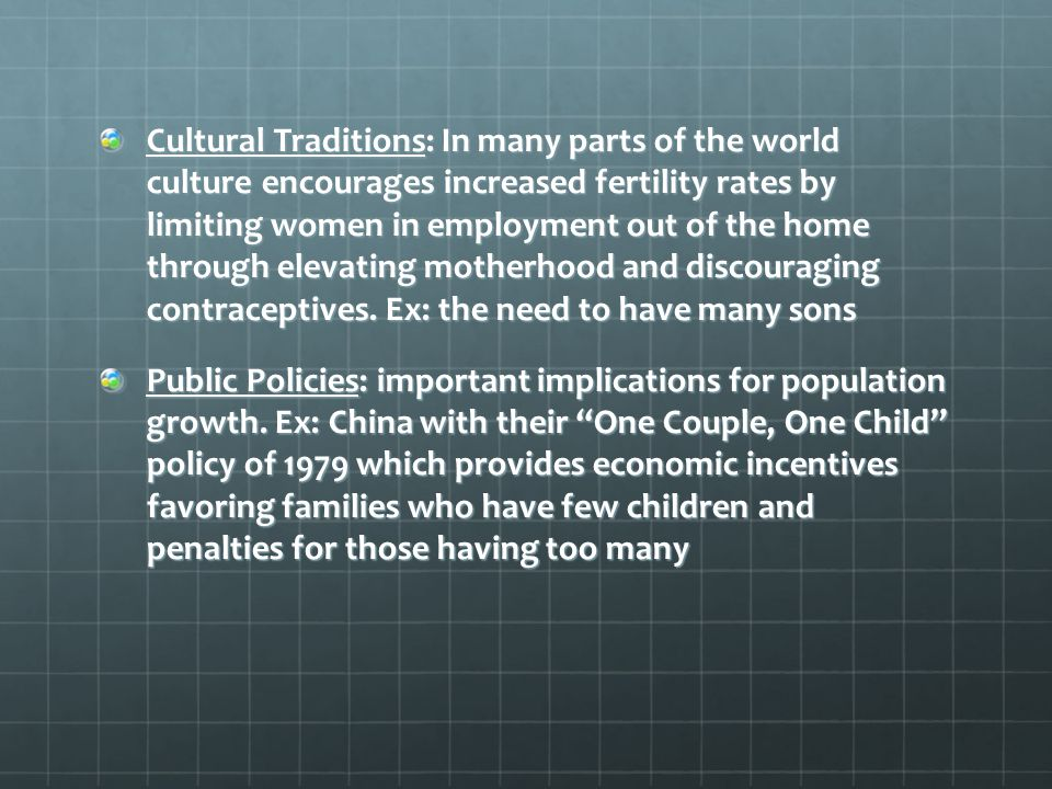 Cultural Traditions: In many parts of the world culture encourages increased fertility rates by limiting women in employment out of the home through elevating motherhood and discouraging contraceptives. Ex: the need to have many sons