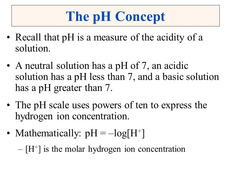 The pH Concept Recall that pH is a measure of the acidity of a solution.