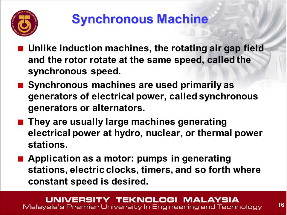 Synchronous Machine Unlike induction machines, the rotating air gap field and the rotor rotate at the same speed, called the synchronous speed.