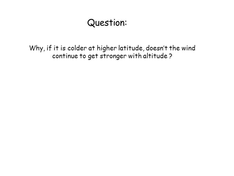 Question: Why, if it is colder at higher latitude, doesn't the wind continue to get stronger with altitude