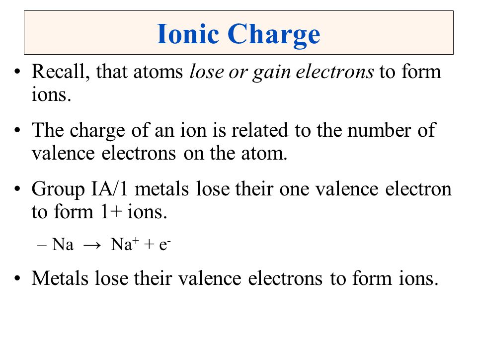 Ionic Charge Recall, that atoms lose or gain electrons to form ions.