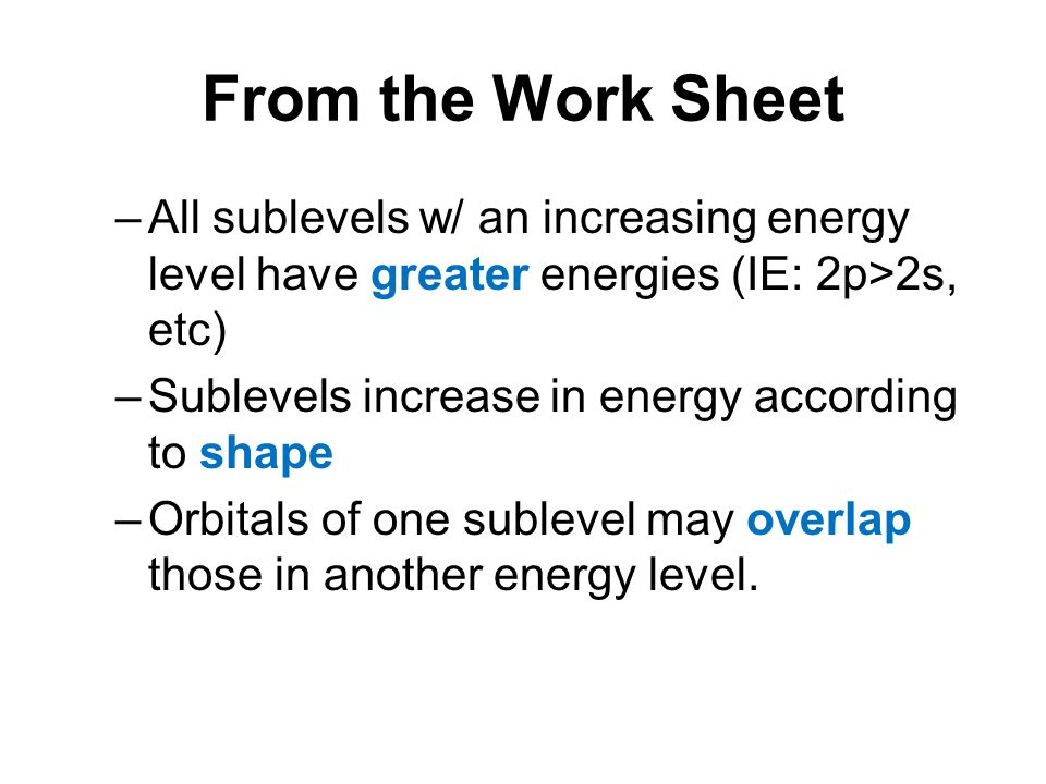 From the Work Sheet All sublevels w/ an increasing energy level have greater energies (IE: 2p>2s, etc)