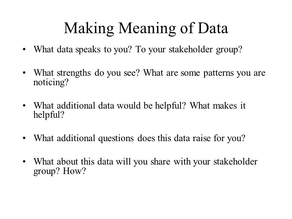 Making Meaning of Data What data speaks to you To your stakeholder group What strengths do you see What are some patterns you are noticing