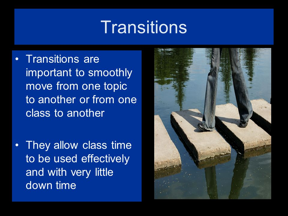 Transitions Transitions are important to smoothly move from one topic to another or from one class to another.