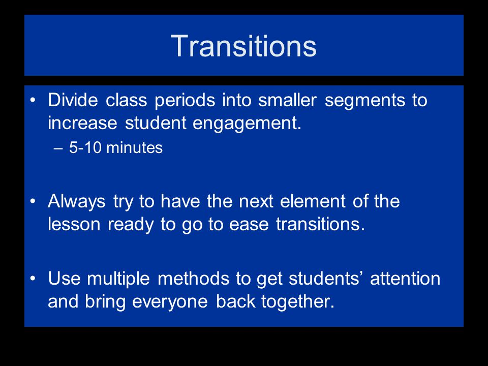 Transitions Divide class periods into smaller segments to increase student engagement. 5-10 minutes.