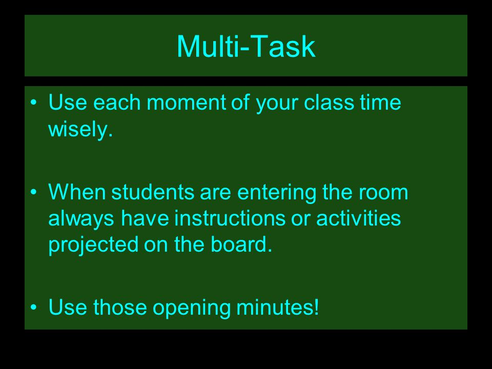 Multi-Task Use each moment of your class time wisely.