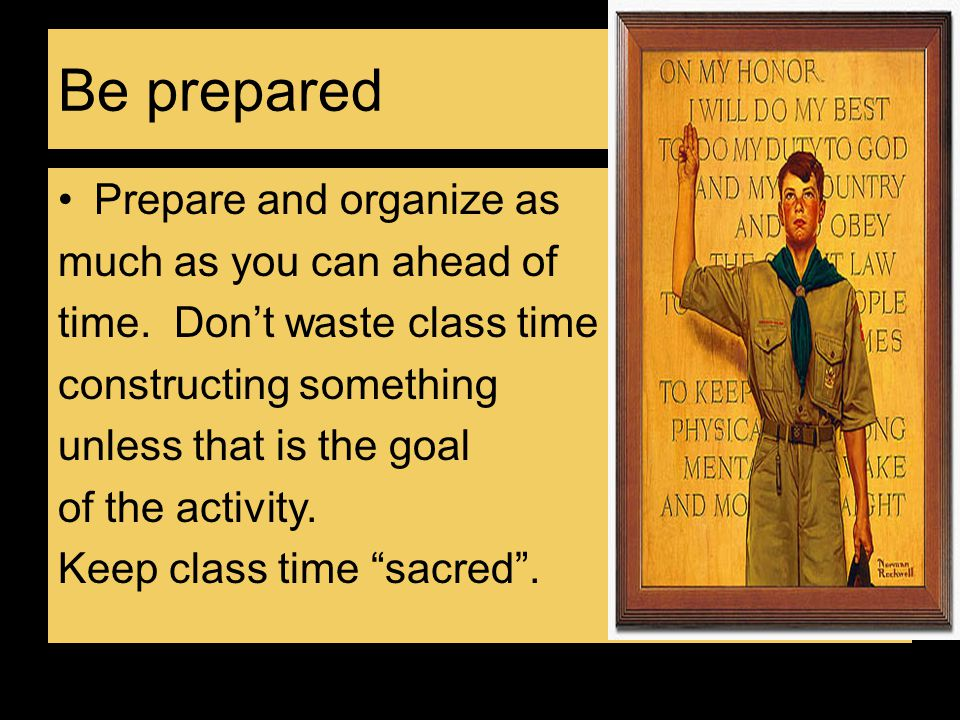 Be prepared Prepare and organize as much as you can ahead of