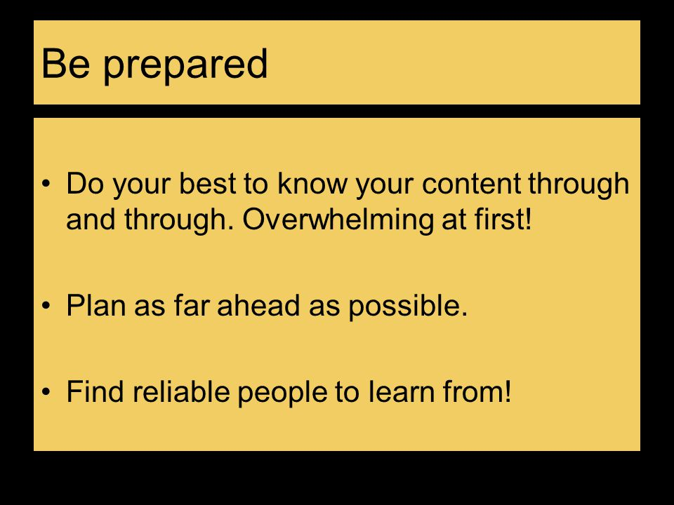 Be prepared Do your best to know your content through and through. Overwhelming at first! Plan as far ahead as possible.