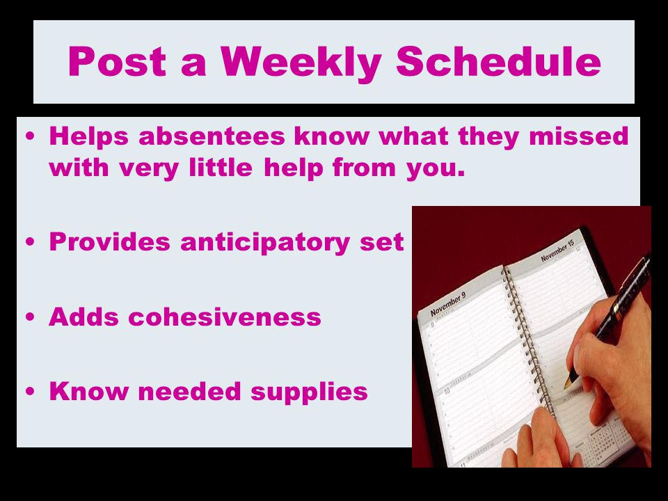 Post a Weekly Schedule Helps absentees know what they missed with very little help from you. Provides anticipatory set.