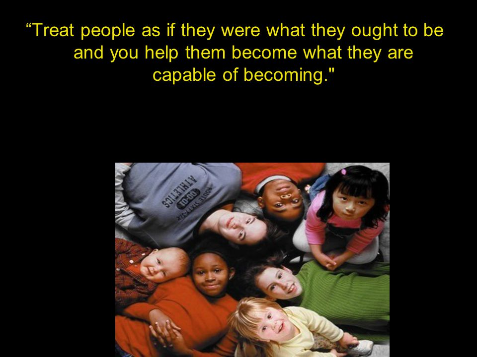 Treat people as if they were what they ought to be and you help them become what they are capable of becoming.