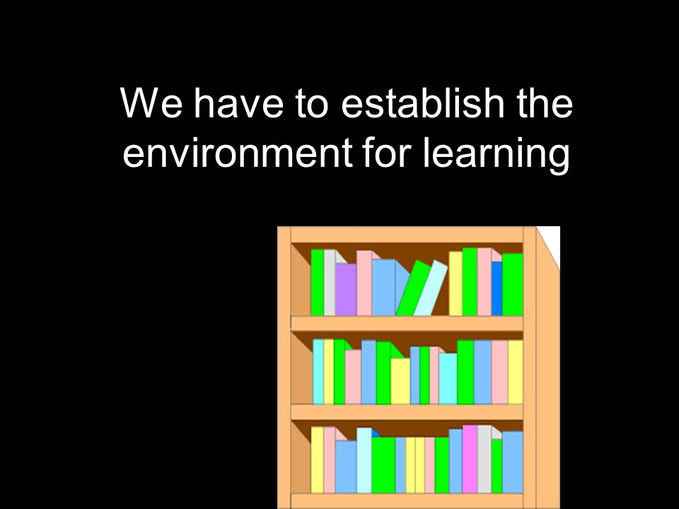We have to establish the environment for learning