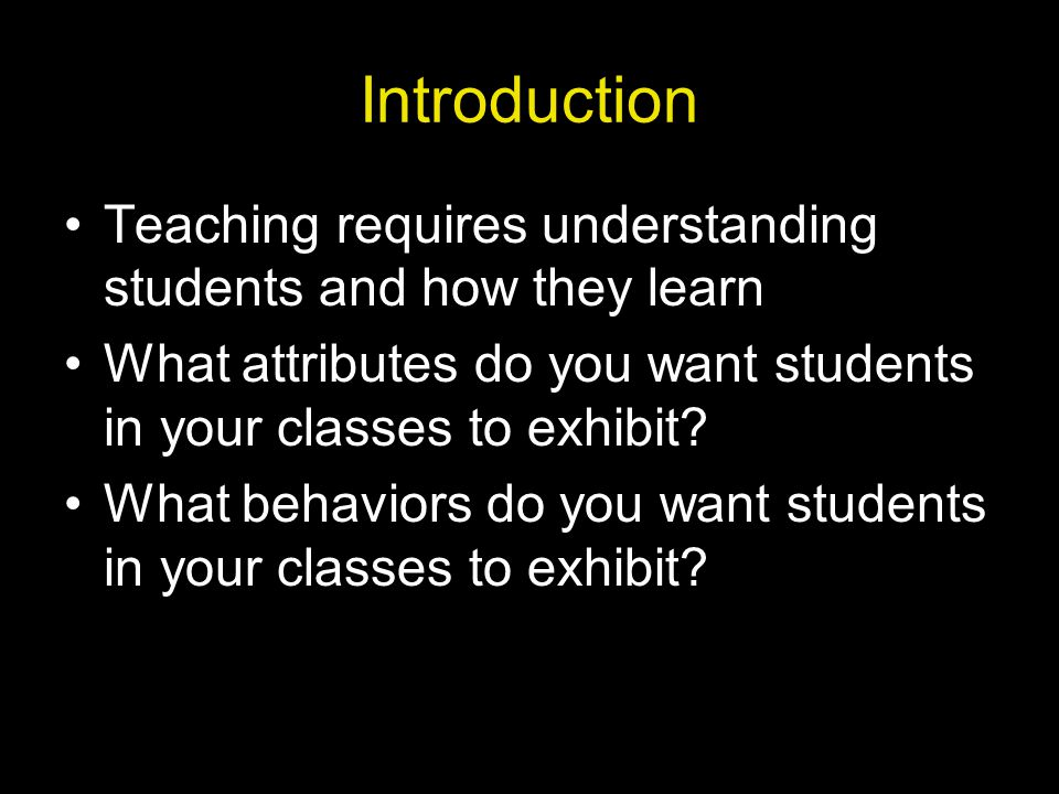 Introduction Teaching requires understanding students and how they learn. What attributes do you want students in your classes to exhibit