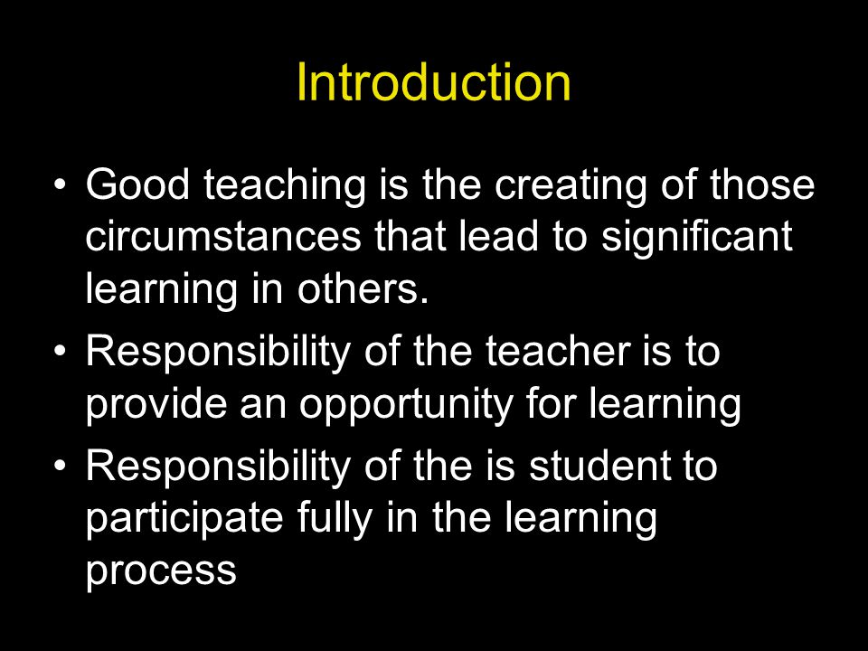 Introduction Good teaching is the creating of those circumstances that lead to significant learning in others.