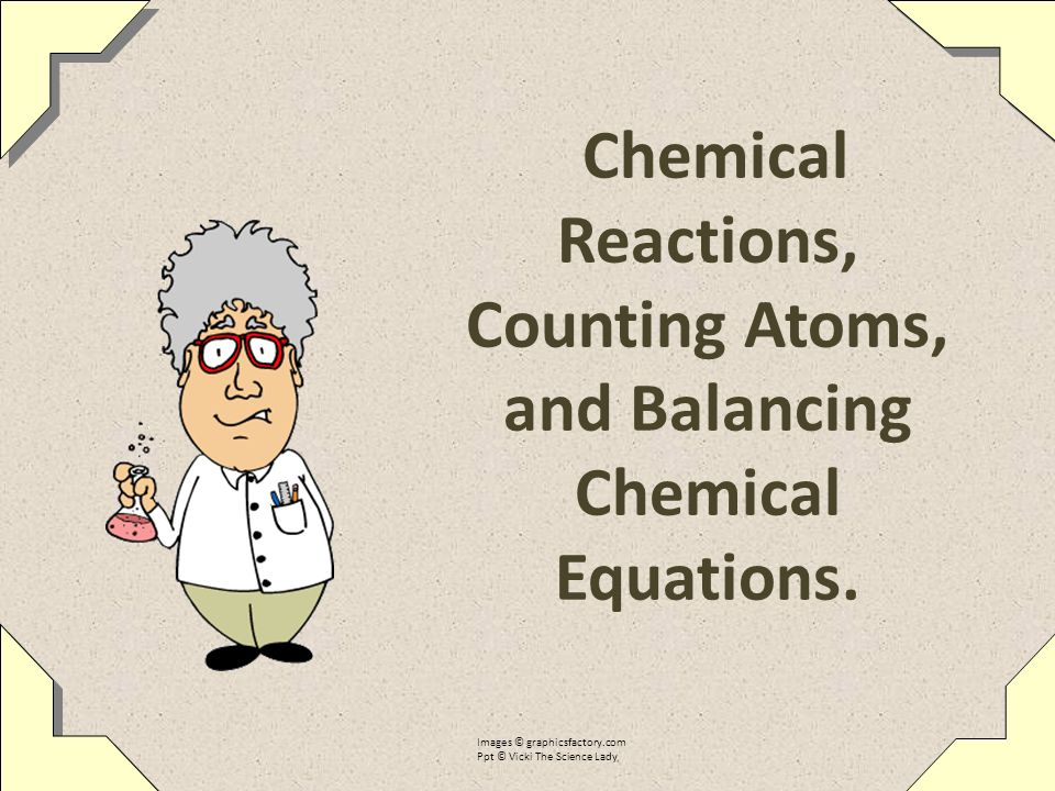 Chemical Reactions, Counting Atoms, and Balancing Chemical Equations.