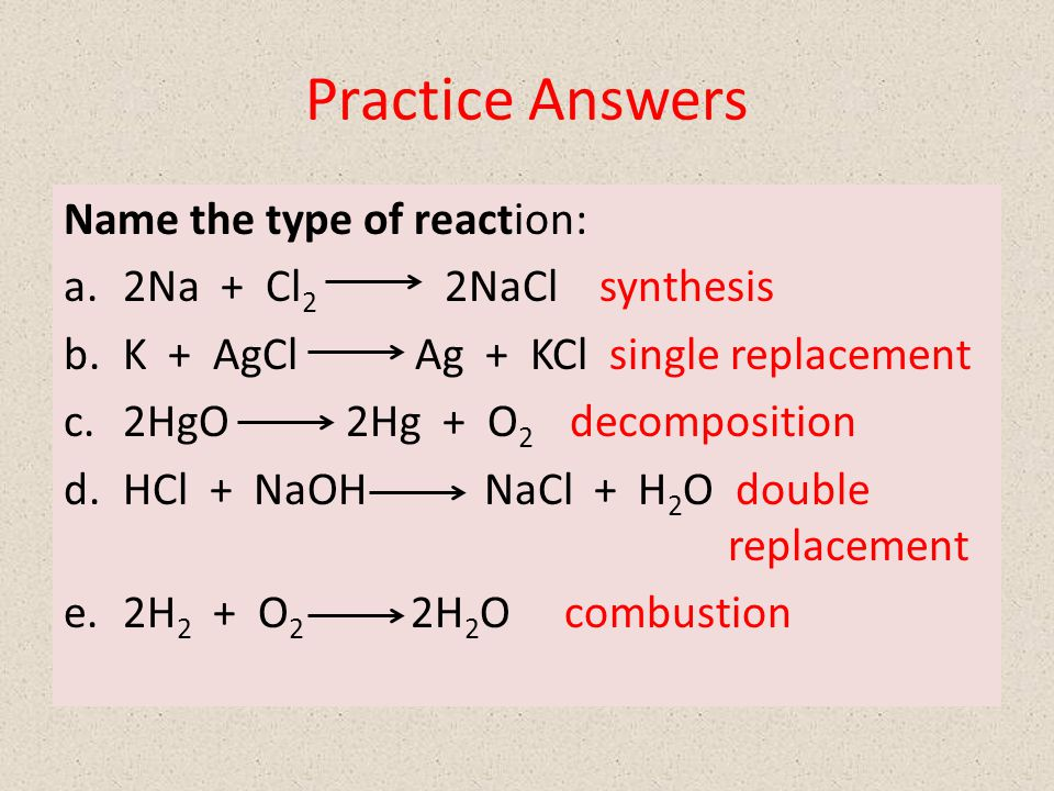 Practice Answers Name the type of reaction: 2Na + Cl2 2NaCl synthesis