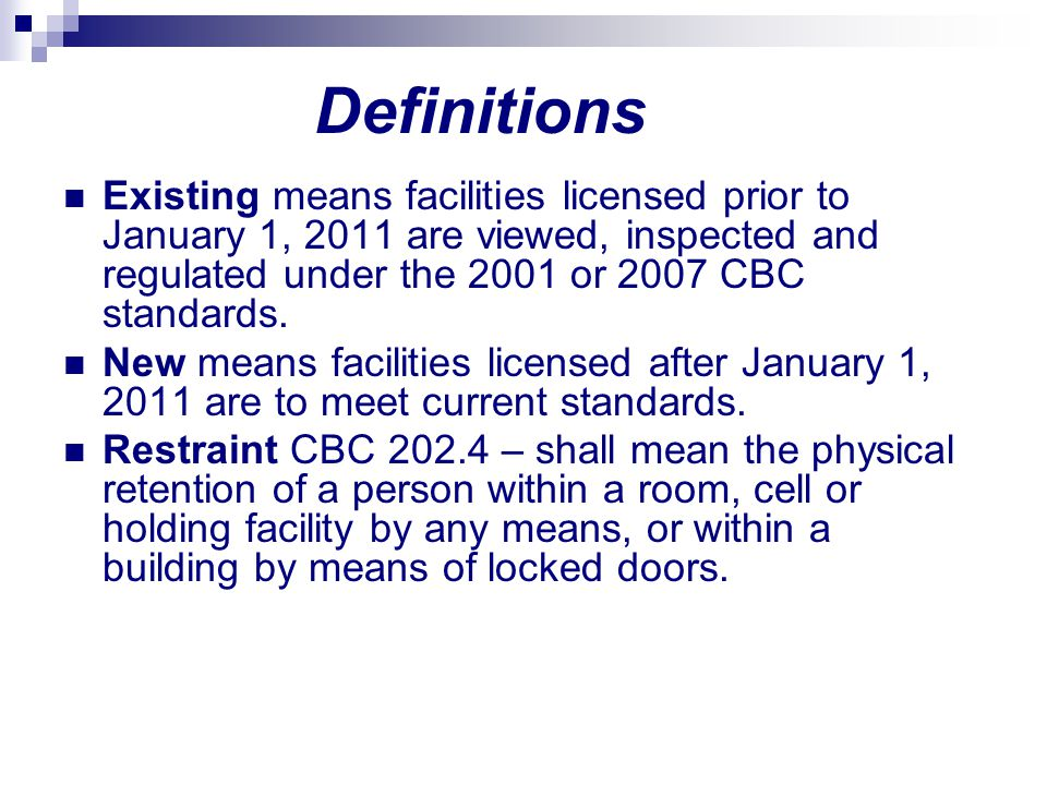 Definitions Existing means facilities licensed prior to January 1, 2011 are viewed, inspected and regulated under the 2001 or 2007 CBC standards.